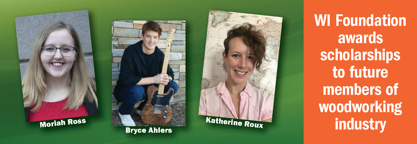 Images of Moriah Ross, Bryce Ahlers, and Katherine Roux. WI Foundation awards scholarships to future members of woodworking industry.